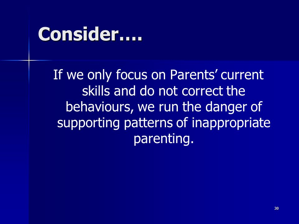 30 Consider…. If we only focus on Parents current skills and do not correct the behaviours, we run the danger of supporting patterns of inappropriate