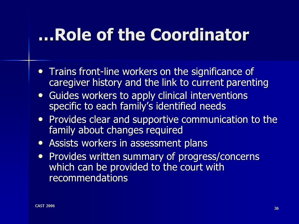 CAST 2006 36 …Role of the Coordinator Trains front-line workers on the significance of caregiver history and the link to current parenting Trains fron