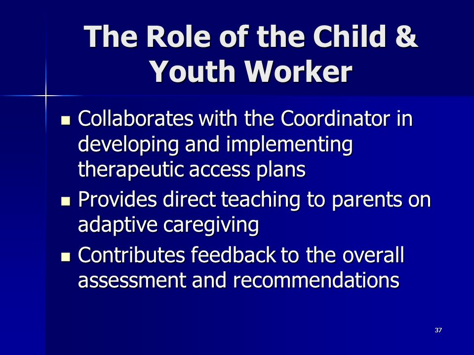 37 The Role of the Child & Youth Worker Collaborates with the Coordinator in developing and implementing therapeutic access plans Collaborates with th