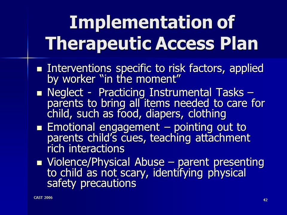CAST 2006 42 Implementation of Therapeutic Access Plan Interventions specific to risk factors, applied by worker in the moment Interventions specific