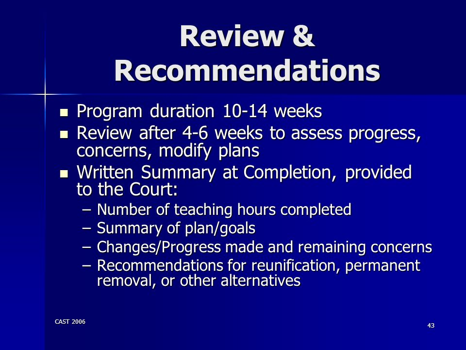 CAST 2006 43 Review & Recommendations Program duration 10-14 weeks Program duration 10-14 weeks Review after 4-6 weeks to assess progress, concerns, m