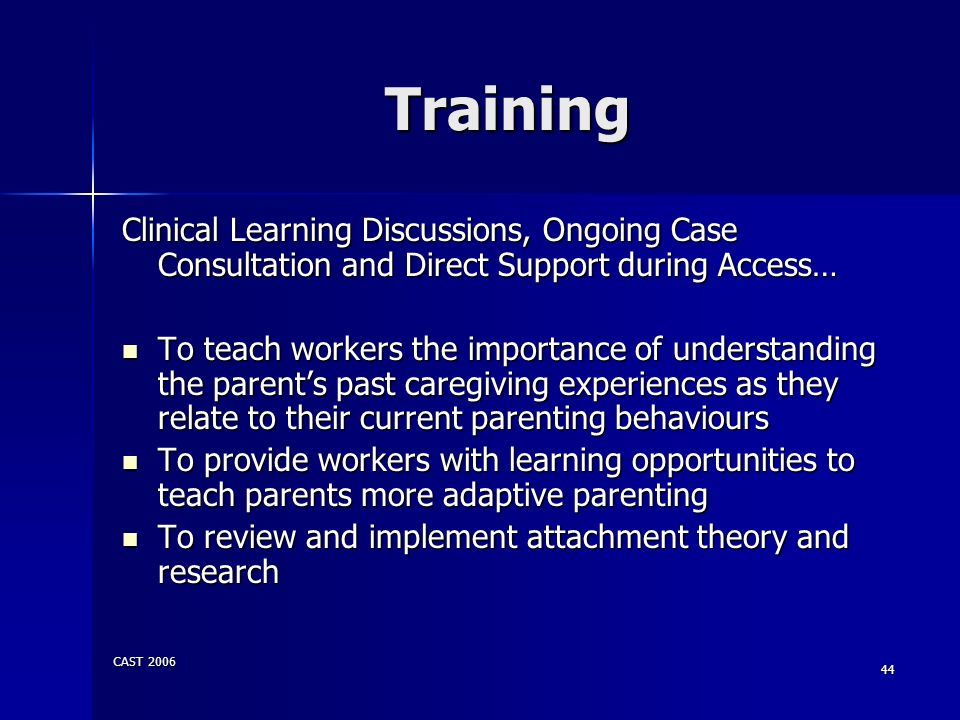 CAST 2006 44 Training Clinical Learning Discussions, Ongoing Case Consultation and Direct Support during Access… To teach workers the importance of un