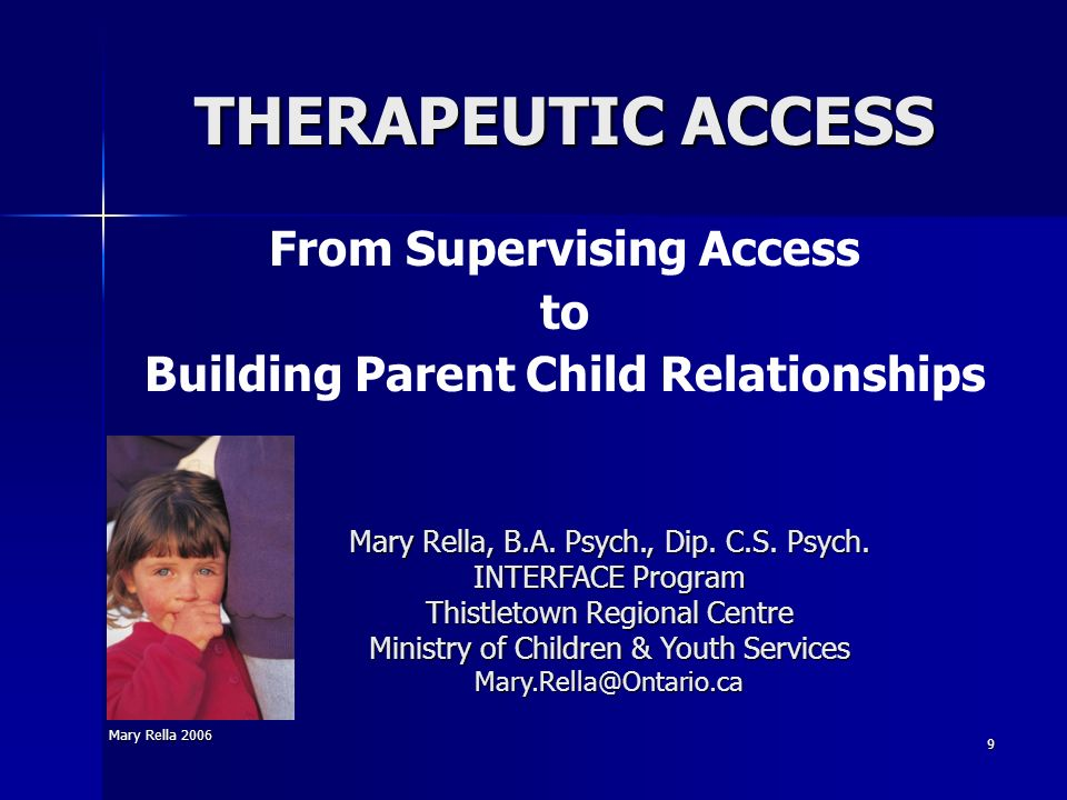 Mary Rella 2006 9 THERAPEUTIC ACCESS Mary Rella, B.A. Psych., Dip. C.S. Psych. INTERFACE Program Thistletown Regional Centre Ministry of Children & Yo