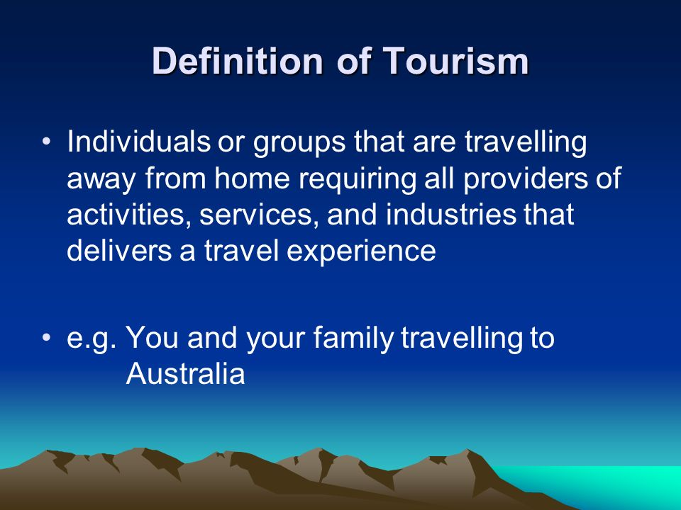 Definition of Tourism Individuals or groups that are travelling away from home requiring all providers of activities, services, and industries that de
