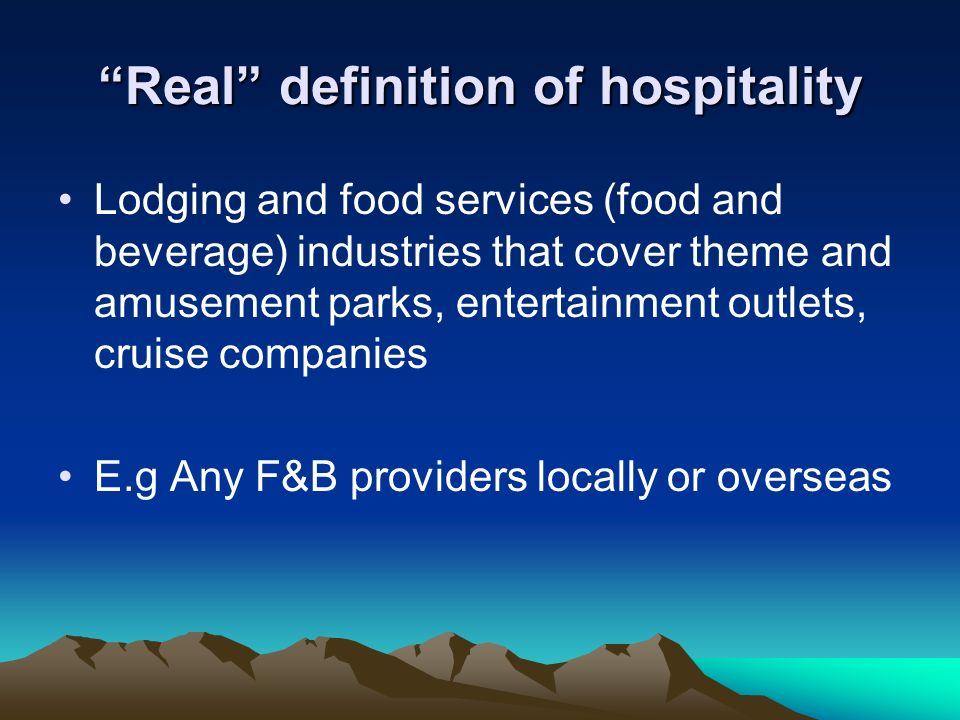 Real definition of hospitality Lodging and food services (food and beverage) industries that cover theme and amusement parks, entertainment outlets, c