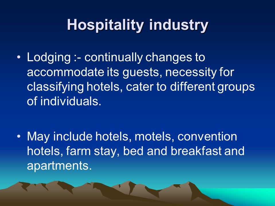 Hospitality industry Lodging :- continually changes to accommodate its guests, necessity for classifying hotels, cater to different groups of individu
