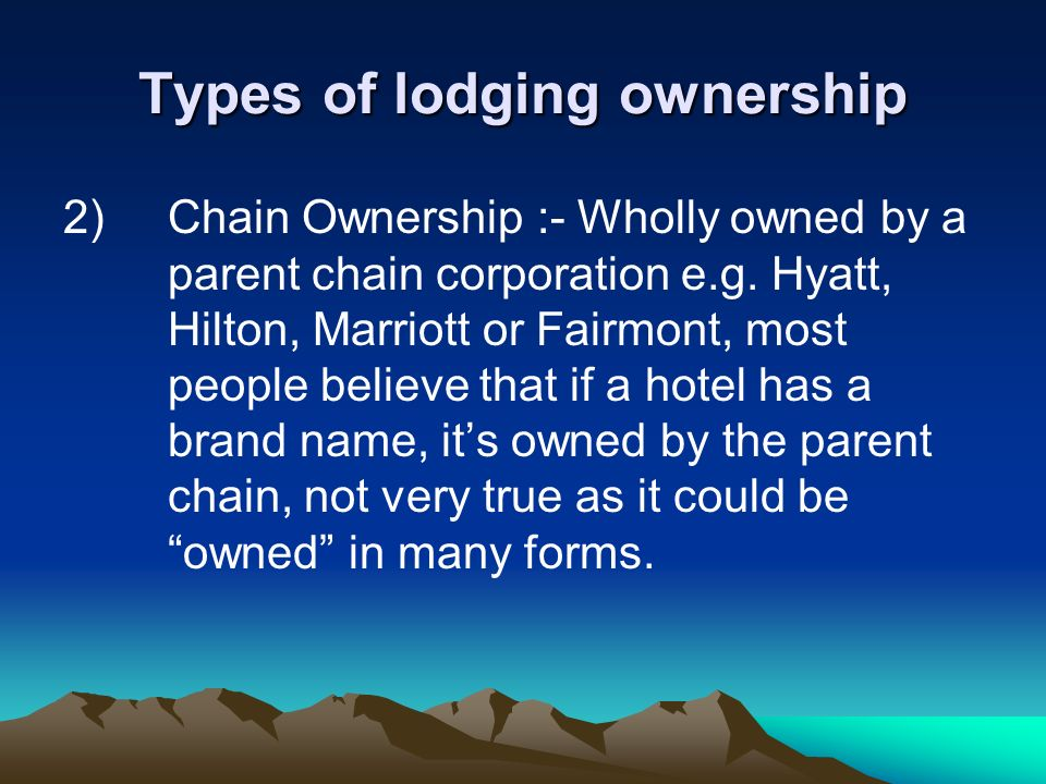 Types of lodging ownership 2)Chain Ownership :- Wholly owned by a parent chain corporation e.g. Hyatt, Hilton, Marriott or Fairmont, most people belie