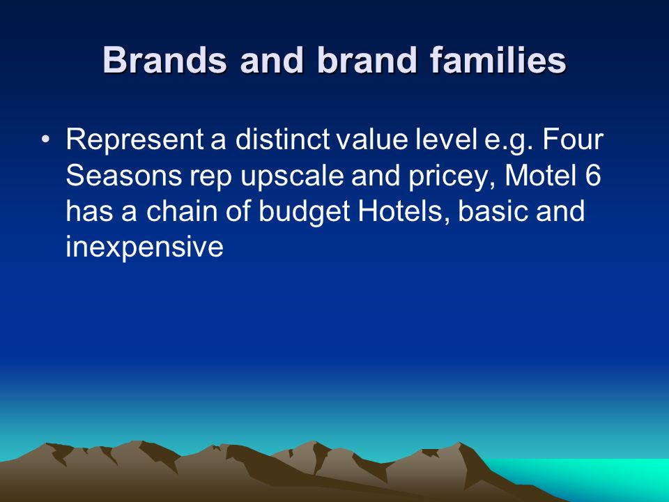 Brands and brand families Represent a distinct value level e.g. Four Seasons rep upscale and pricey, Motel 6 has a chain of budget Hotels, basic and i