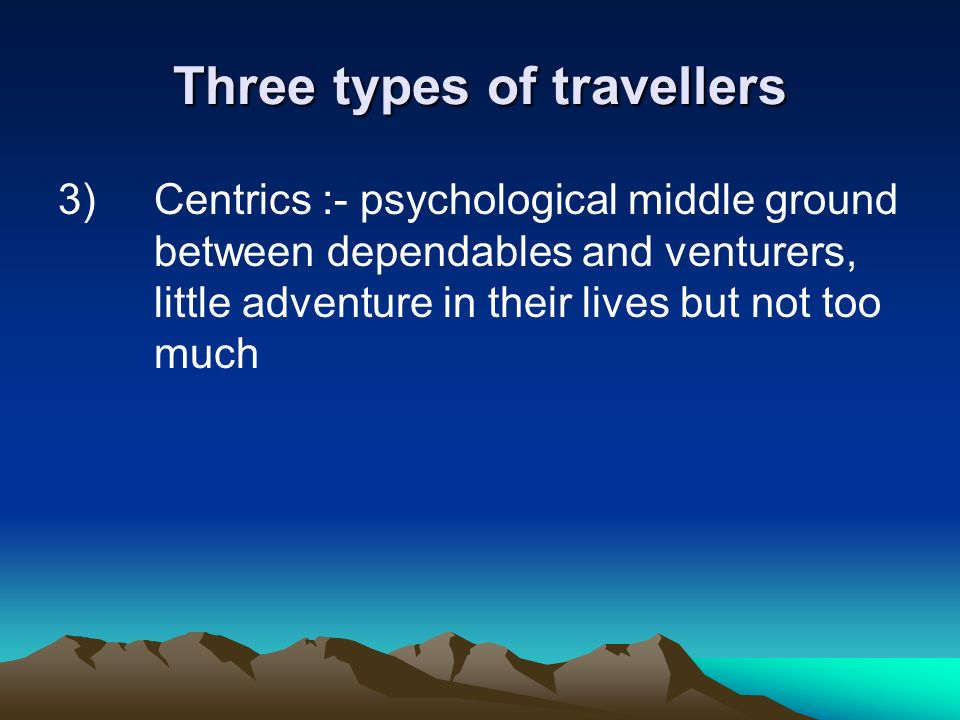 Three types of travellers 3) Centrics :- psychological middle ground between dependables and venturers, little adventure in their lives but not too mu
