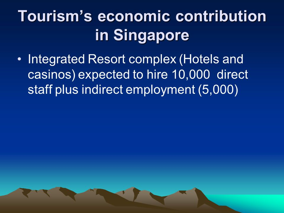 Tourisms economic contribution in Singapore Integrated Resort complex (Hotels and casinos) expected to hire 10,000 direct staff plus indirect employme