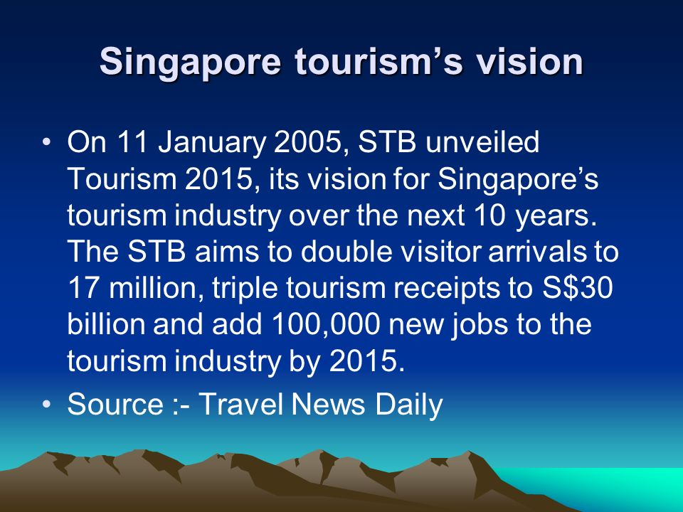 Singapore tourisms vision On 11 January 2005, STB unveiled Tourism 2015, its vision for Singapores tourism industry over the next 10 years. The STB ai
