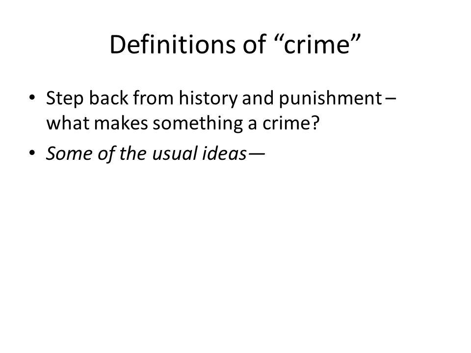 Definitions of crime Step back from history and punishment – what makes something a crime.