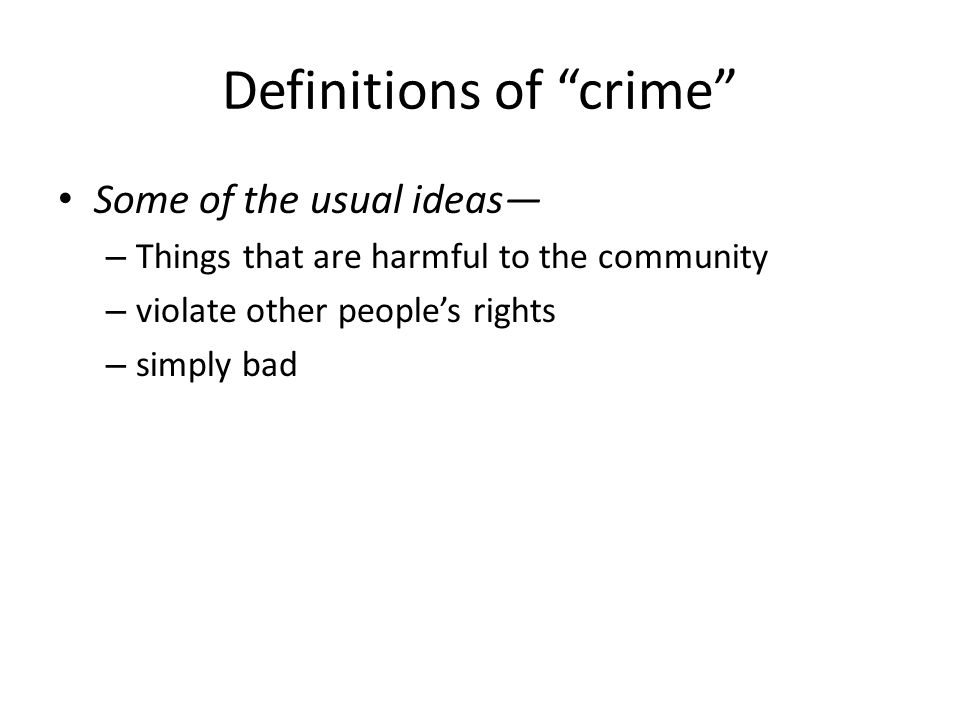 Definitions of crime Some of the usual ideas – Things that are harmful to the community – violate other peoples rights – simply bad