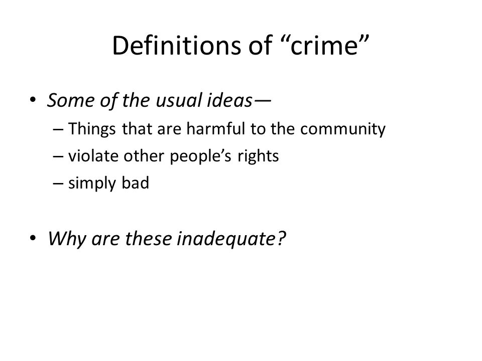 Definitions of crime Some of the usual ideas – Things that are harmful to the community – violate other peoples rights – simply bad Why are these inadequate