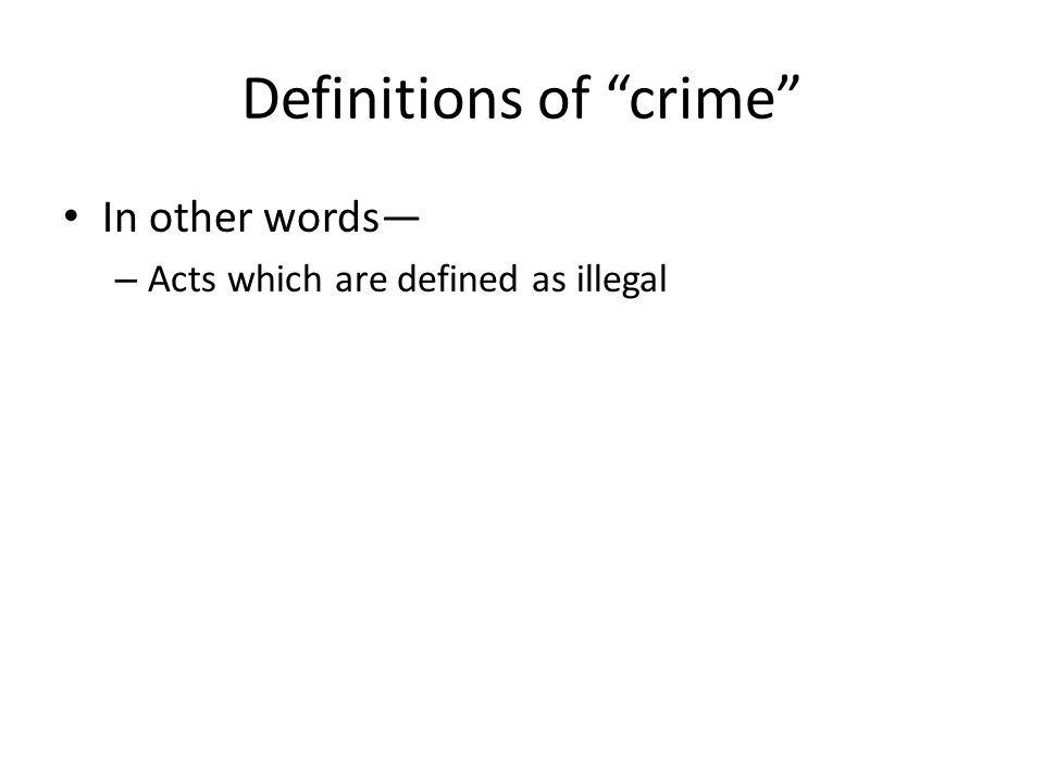 Definitions of crime In other words – Acts which are defined as illegal