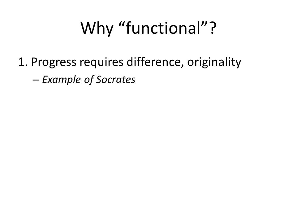 Why functional 1. Progress requires difference, originality – Example of Socrates