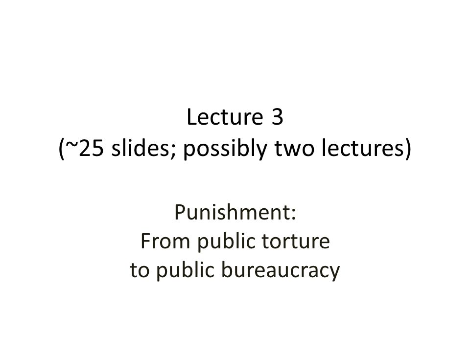 Lecture 3 (~25 slides; possibly two lectures) Punishment: From public torture to public bureaucracy