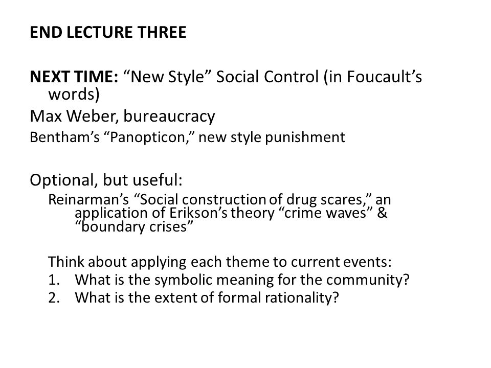 END LECTURE THREE NEXT TIME: New Style Social Control (in Foucaults words) Max Weber, bureaucracy Benthams Panopticon, new style punishment Optional, but useful: Reinarmans Social construction of drug scares, an application of Eriksons theory crime waves & boundary crises Think about applying each theme to current events: 1.What is the symbolic meaning for the community.