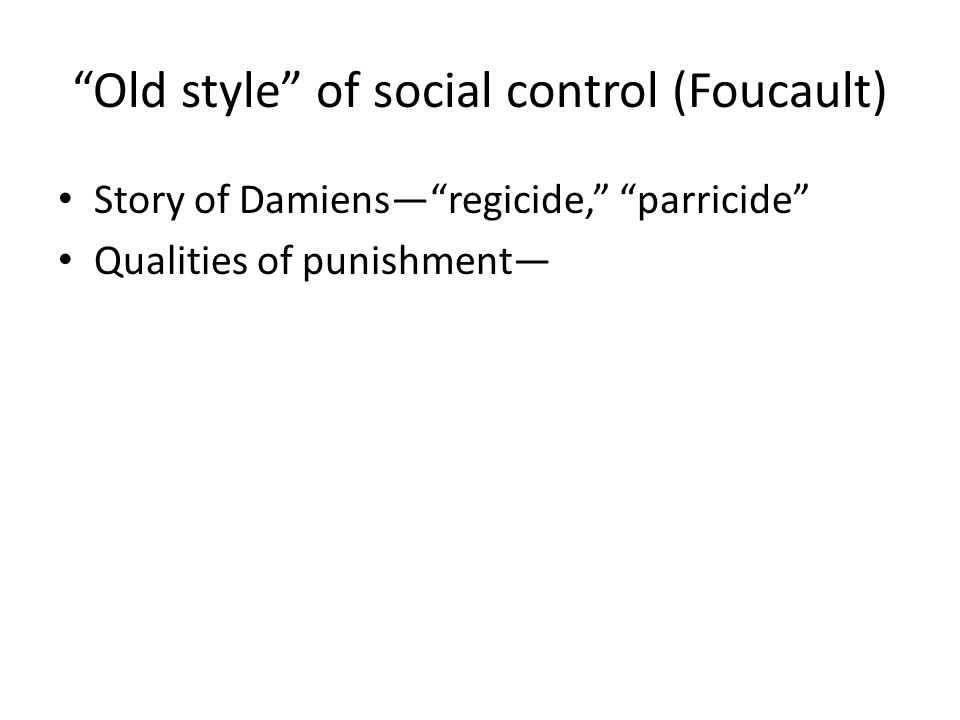 Old style of social control (Foucault) Story of Damiensregicide, parricide Qualities of punishment – Public – Painful, bodily attack – Destroying the body – Symbolic festival of punishment – QuestionWhy do these things?