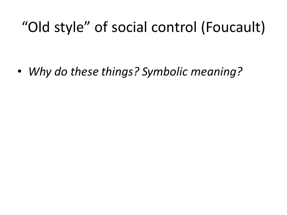 Old style of social control (Foucault) Why do these things Symbolic meaning