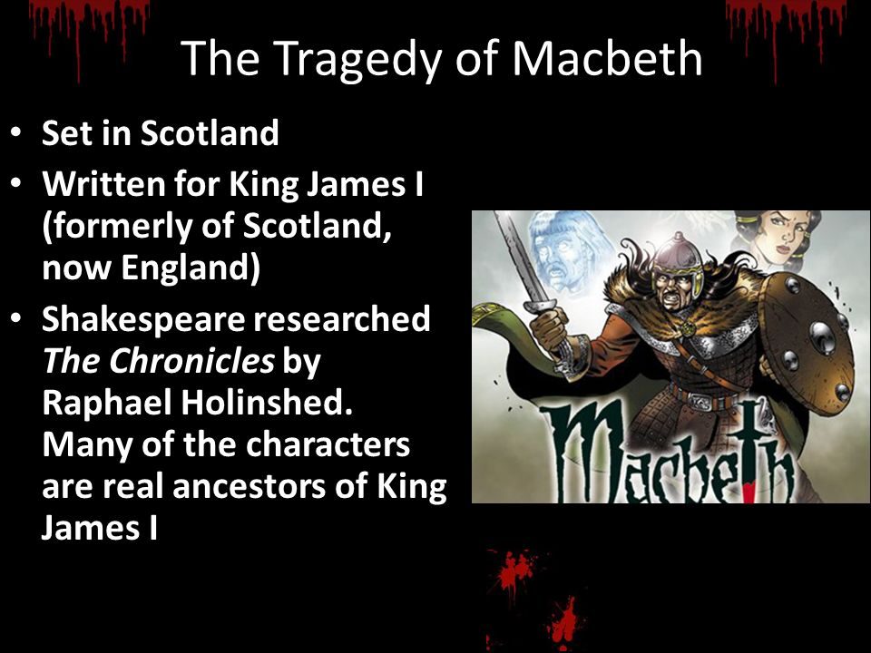 The Tragedy of Macbeth Set in Scotland Written for King James I (formerly of Scotland, now England) Shakespeare researched The Chronicles by Raphael H