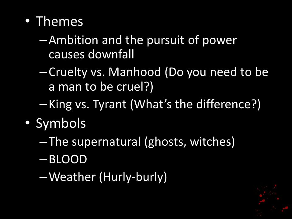 Themes – Ambition and the pursuit of power causes downfall – Cruelty vs. Manhood (Do you need to be a man to be cruel?) – King vs. Tyrant (Whats the d