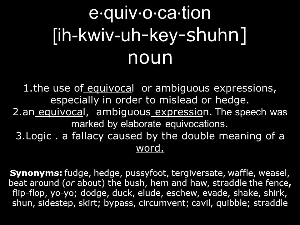 e · quiv · o · ca · tion [ih-kwiv- uh - key -sh uh n] noun 1.the use of equivocal or ambiguous expressions, especially in order to mislead or hedge. 2