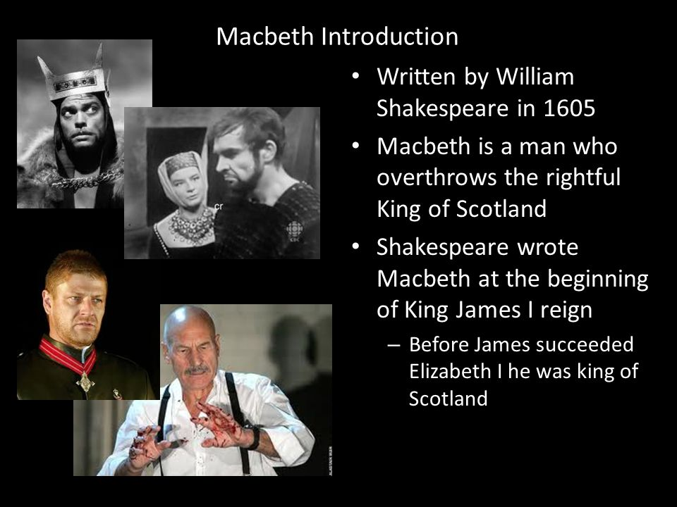 Macbeth Introduction Written by William Shakespeare in 1605 Macbeth is a man who overthrows the rightful King of Scotland Shakespeare wrote Macbeth at