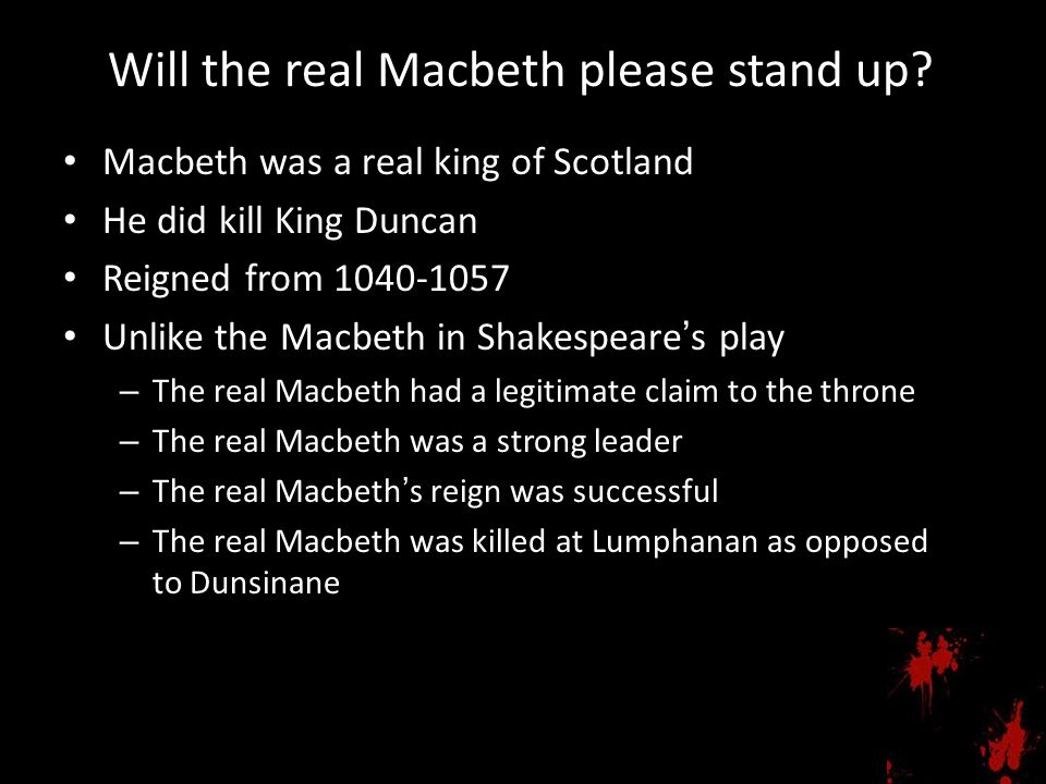 Will the real Macbeth please stand up? Macbeth was a real king of Scotland He did kill King Duncan Reigned from 1040-1057 Unlike the Macbeth in Shakes