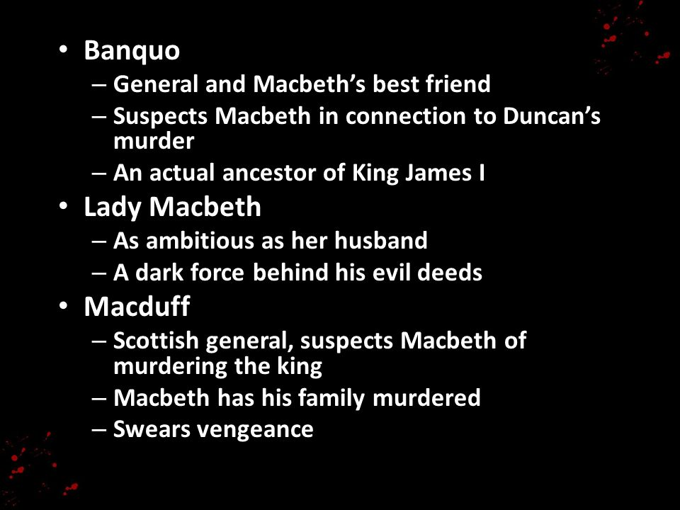 Banquo – General and Macbeths best friend – Suspects Macbeth in connection to Duncans murder – An actual ancestor of King James I Lady Macbeth – As am