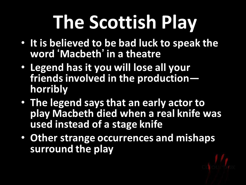 The Scottish Play It is believed to be bad luck to speak the word Macbeth in a theatre Legend has it you will lose all your friends involved in the pr