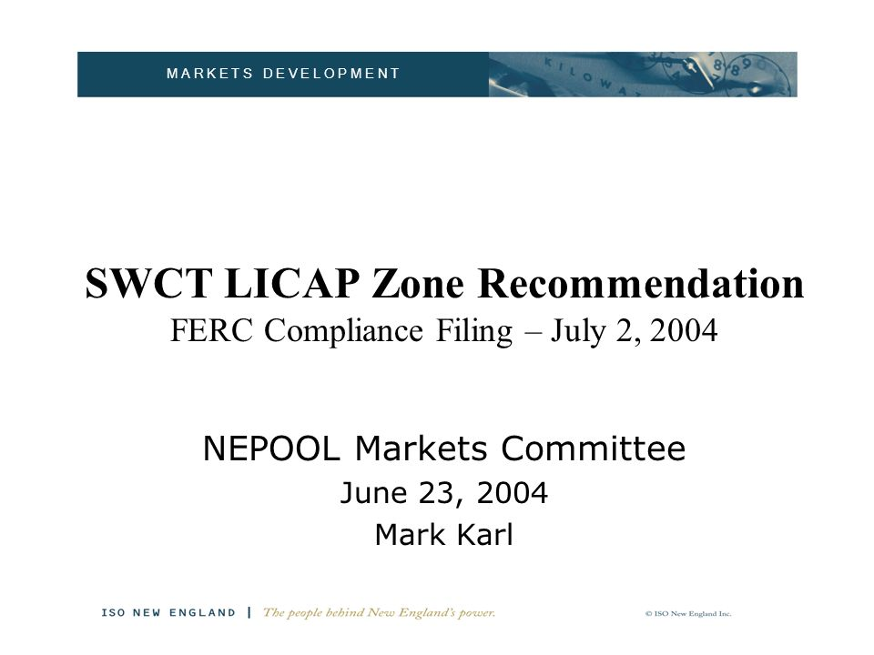 M A R K E T S D E V E L O P M E N T SWCT LICAP Zone Recommendation Conclusion and Recommendation: – For LICAP purposes Connecticut should be divided into two zones: SWCT inclusive of Norwalk/ Stamford Rest-of-Connecticut – Although Rest-of-Connecticut clears at zero, energy market considerations still require a separate zone.