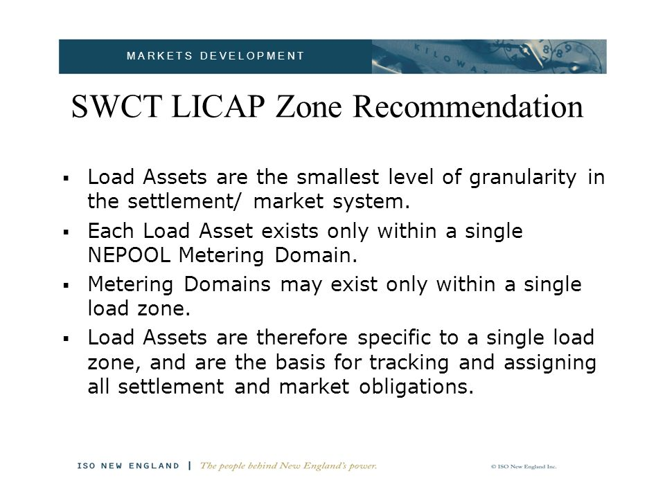 M A R K E T S D E V E L O P M E N T SWCT LICAP Zone Recommendation Load Assets are the smallest level of granularity in the settlement/ market system.