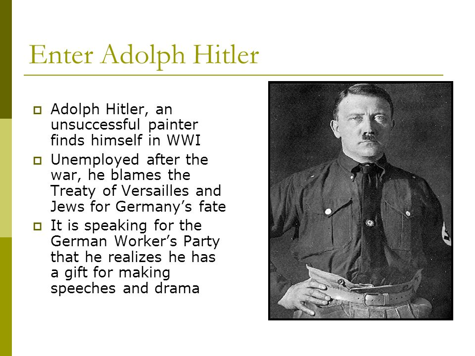 Enter Adolph Hitler Adolph Hitler, an unsuccessful painter finds himself in WWI Unemployed after the war, he blames the Treaty of Versailles and Jews