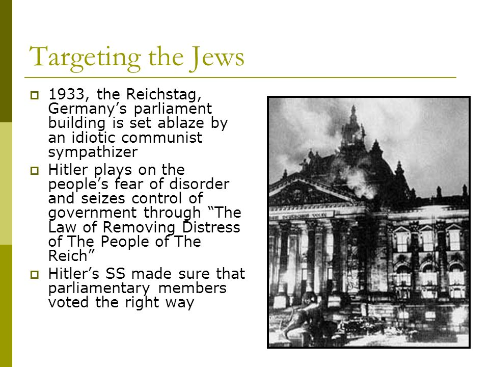 Targeting the Jews 1933, the Reichstag, Germanys parliament building is set ablaze by an idiotic communist sympathizer Hitler plays on the peoples fea