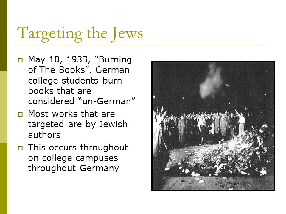 Targeting the Jews May 10, 1933, Burning of The Books, German college students burn books that are considered un-German Most works that are targeted a