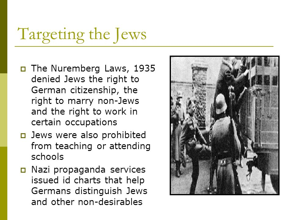 Targeting the Jews The Nuremberg Laws, 1935 denied Jews the right to German citizenship, the right to marry non-Jews and the right to work in certain