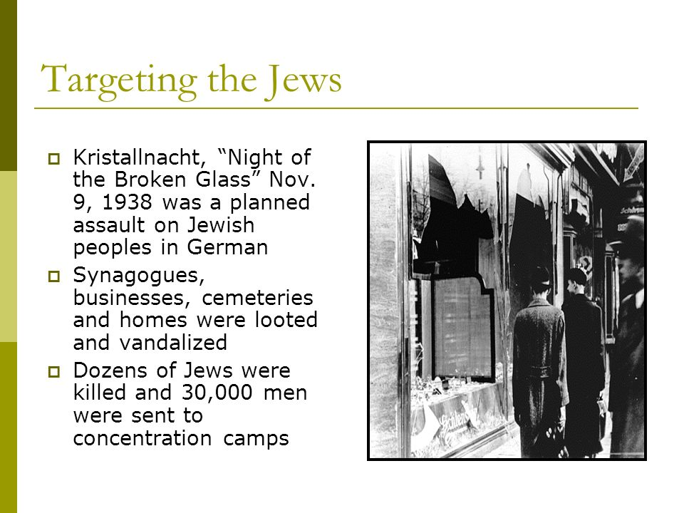 Targeting the Jews Kristallnacht, Night of the Broken Glass Nov. 9, 1938 was a planned assault on Jewish peoples in German Synagogues, businesses, cem