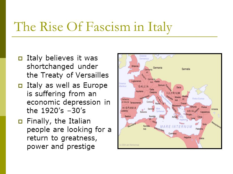 The Rise Of Fascism in Italy Italy believes it was shortchanged under the Treaty of Versailles Italy as well as Europe is suffering from an economic d