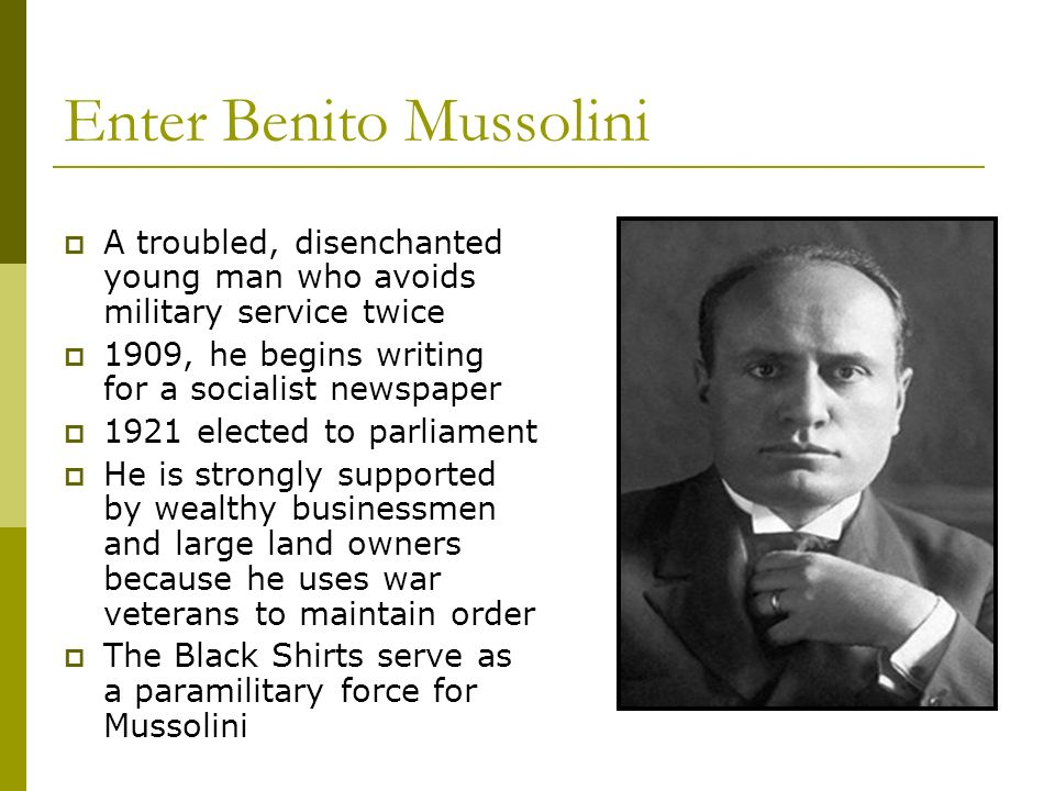 Enter Benito Mussolini A troubled, disenchanted young man who avoids military service twice 1909, he begins writing for a socialist newspaper 1921 ele