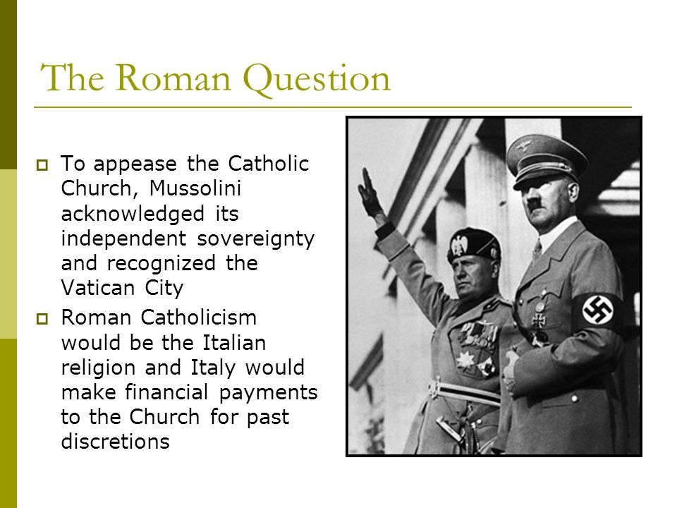 The Roman Question To appease the Catholic Church, Mussolini acknowledged its independent sovereignty and recognized the Vatican City Roman Catholicis