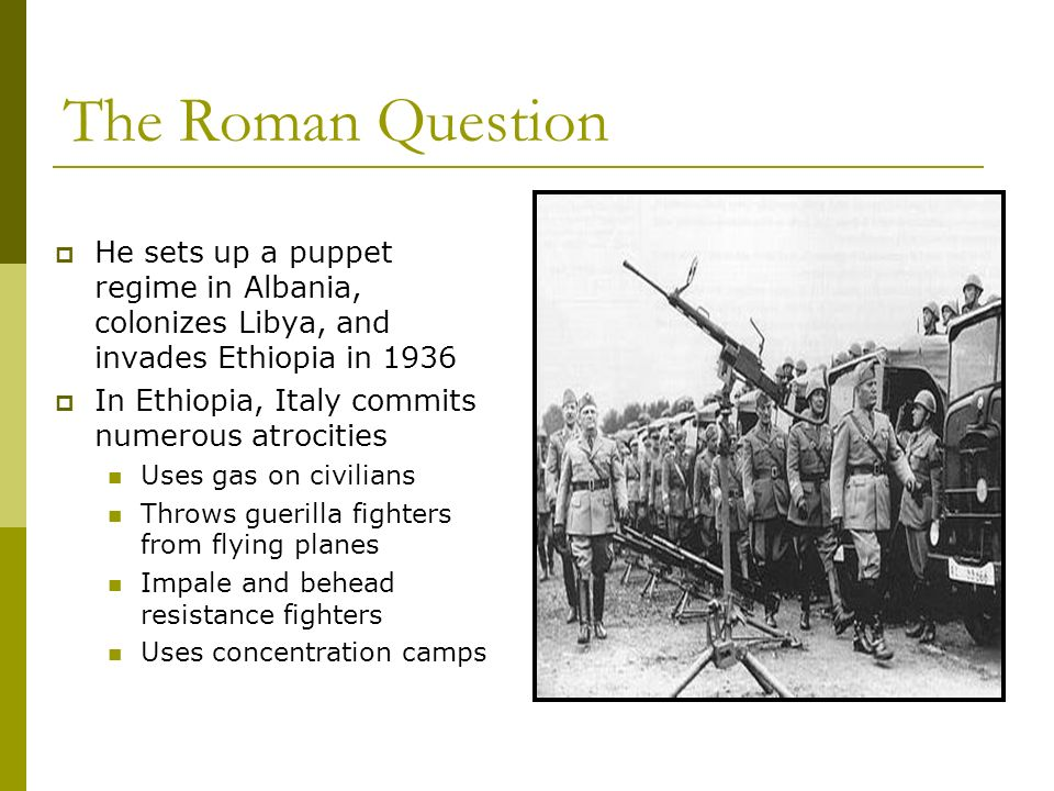 The Roman Question He sets up a puppet regime in Albania, colonizes Libya, and invades Ethiopia in 1936 In Ethiopia, Italy commits numerous atrocities