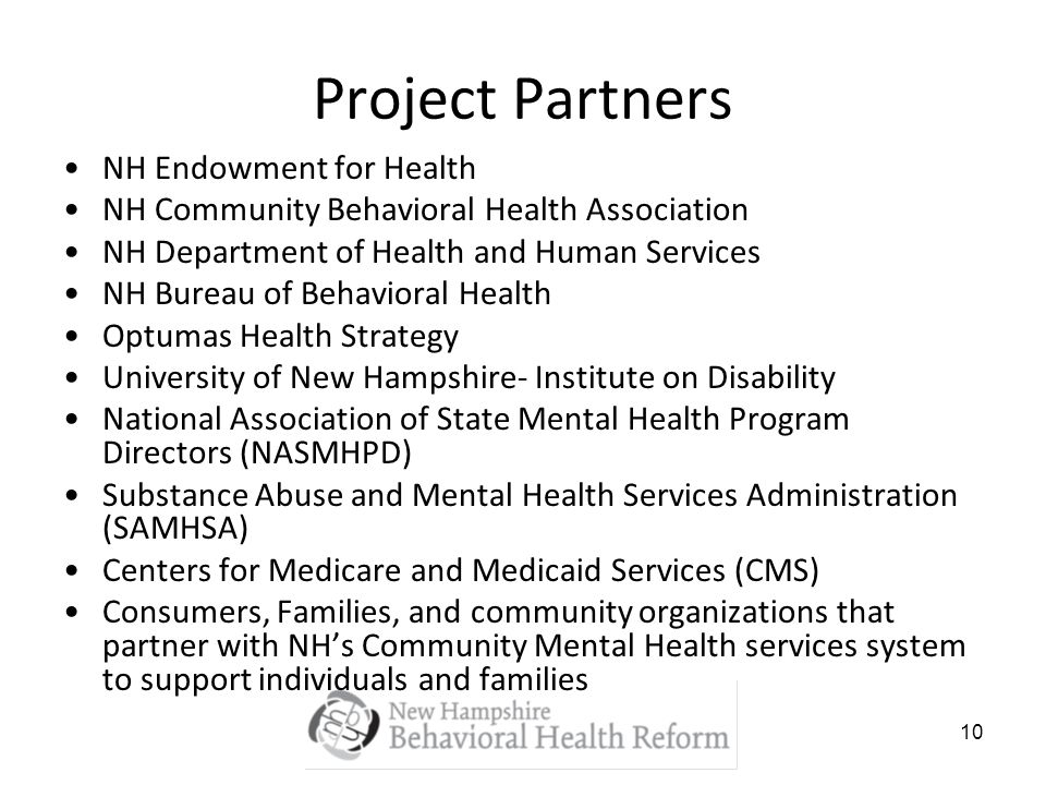 10 Project Partners NH Endowment for Health NH Community Behavioral Health Association NH Department of Health and Human Services NH Bureau of Behavio