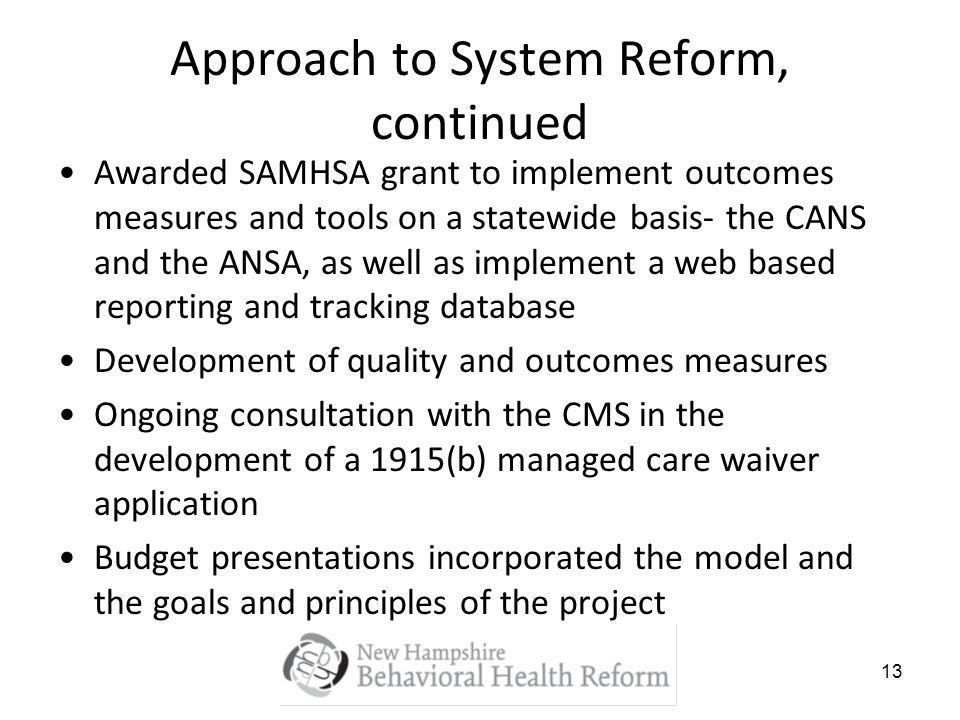 13 Approach to System Reform, continued Awarded SAMHSA grant to implement outcomes measures and tools on a statewide basis- the CANS and the ANSA, as