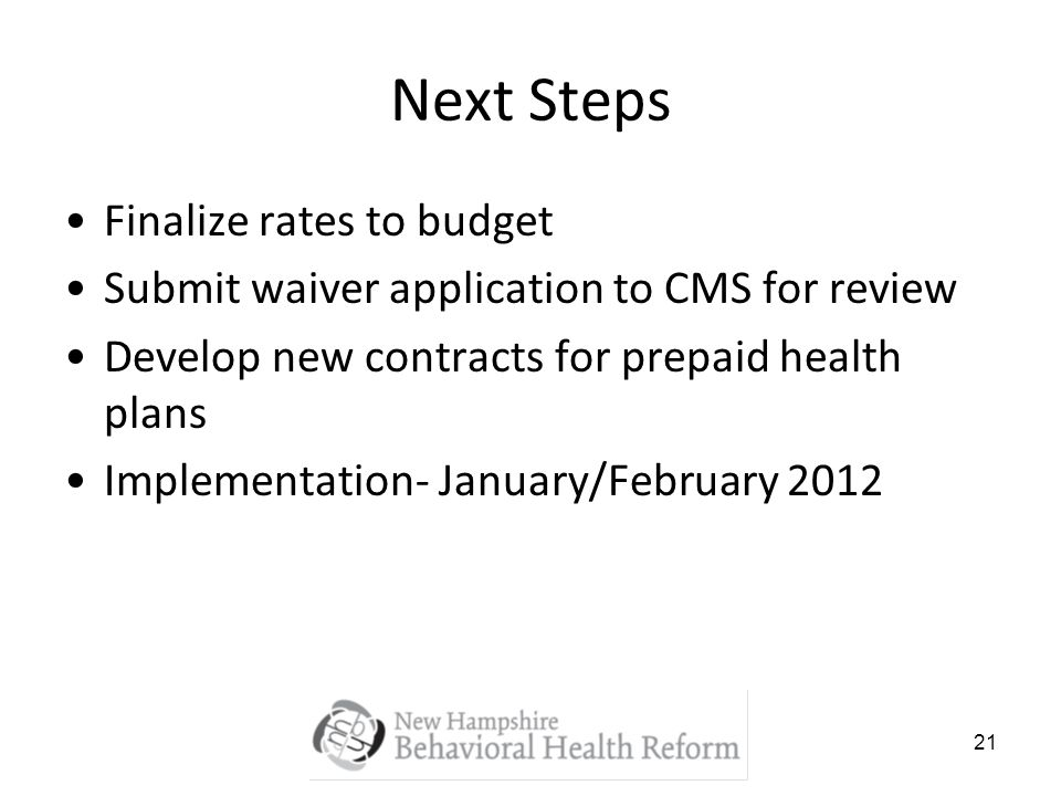 21 Next Steps Finalize rates to budget Submit waiver application to CMS for review Develop new contracts for prepaid health plans Implementation- January/February 2012