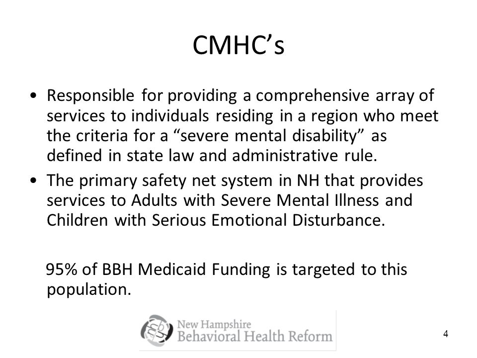 4 CMHCs Responsible for providing a comprehensive array of services to individuals residing in a region who meet the criteria for a severe mental disability as defined in state law and administrative rule.