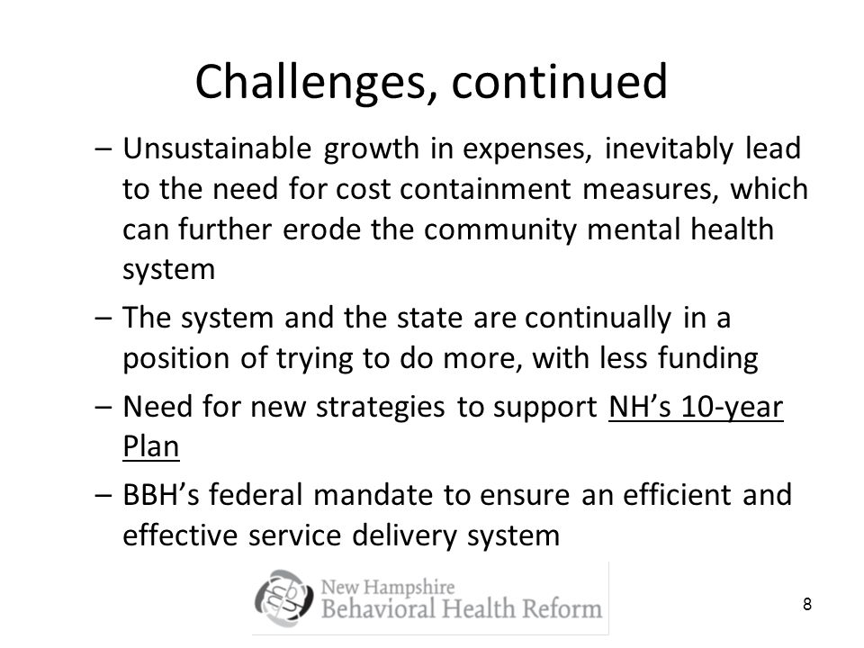 8 Challenges, continued –Unsustainable growth in expenses, inevitably lead to the need for cost containment measures, which can further erode the community mental health system –The system and the state are continually in a position of trying to do more, with less funding –Need for new strategies to support NHs 10-year Plan –BBHs federal mandate to ensure an efficient and effective service delivery system