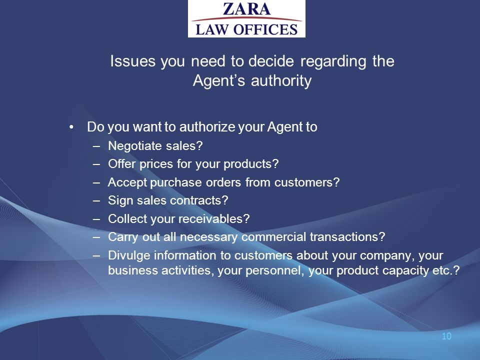 Issues you need to decide regarding the Agents authority Do you want to authorize your Agent to –Negotiate sales? –Offer prices for your products? –Ac