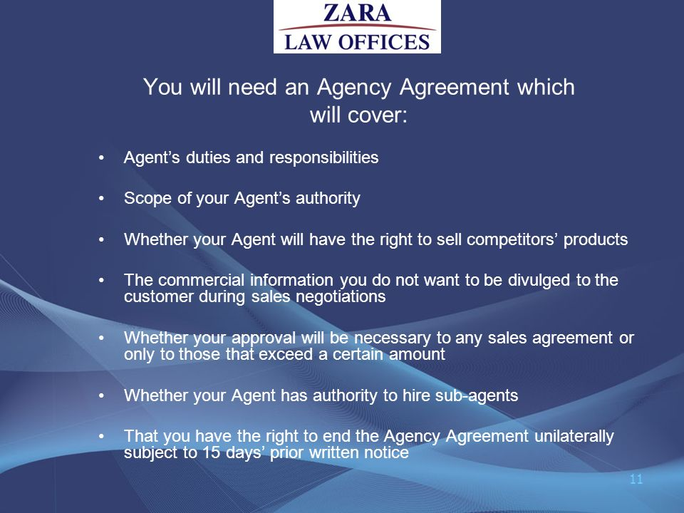 You will need an Agency Agreement which will cover: Agents duties and responsibilities Scope of your Agents authority Whether your Agent will have the