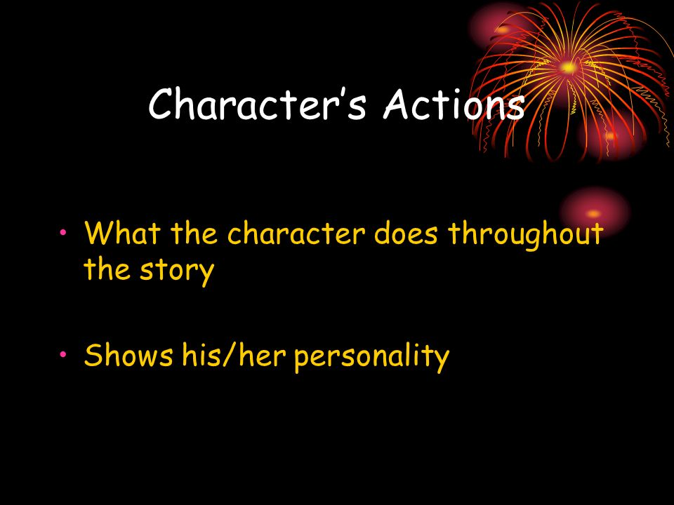 Characters Actions What the character does throughout the story Shows his/her personality